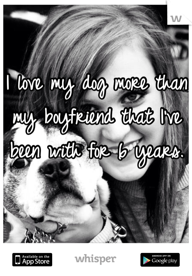 I love my dog more than my boyfriend that I've been with for 6 years.