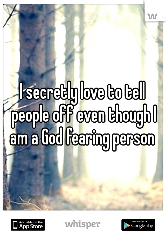 I secretly love to tell people off even though I am a God fearing person