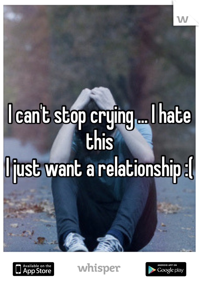 I can't stop crying ... I hate this I just want a relationship :(