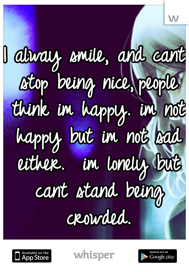I alway smile, and cant stop being nice, people think im happy. im not happy but im not sad either.  im lonely but cant stand being crowded.