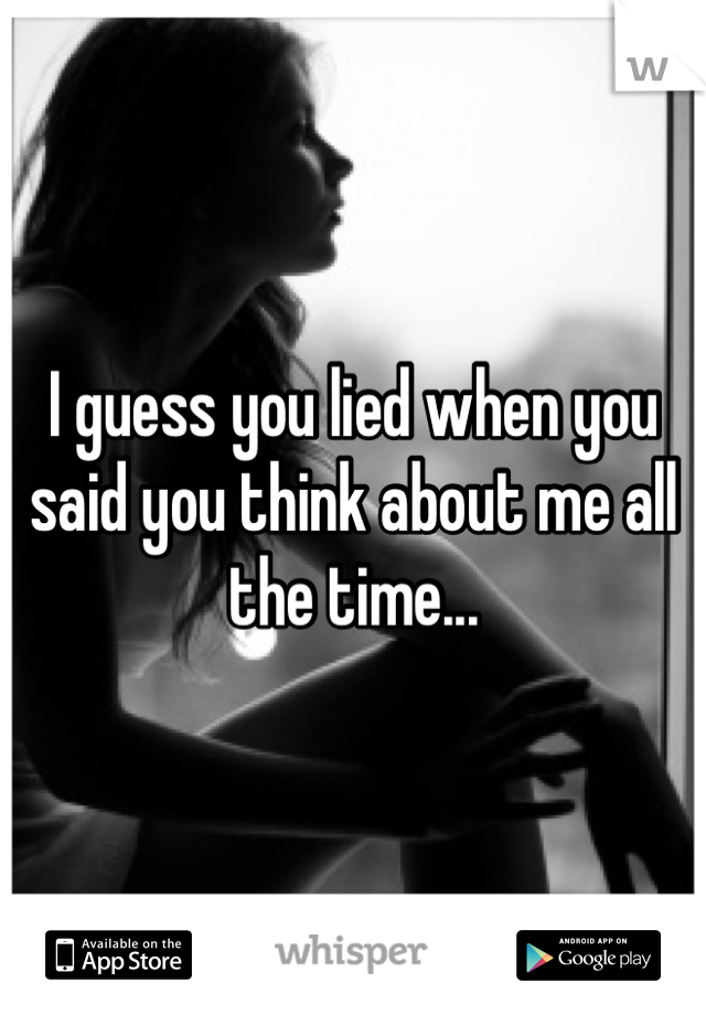 I guess you lied when you said you think about me all the time...