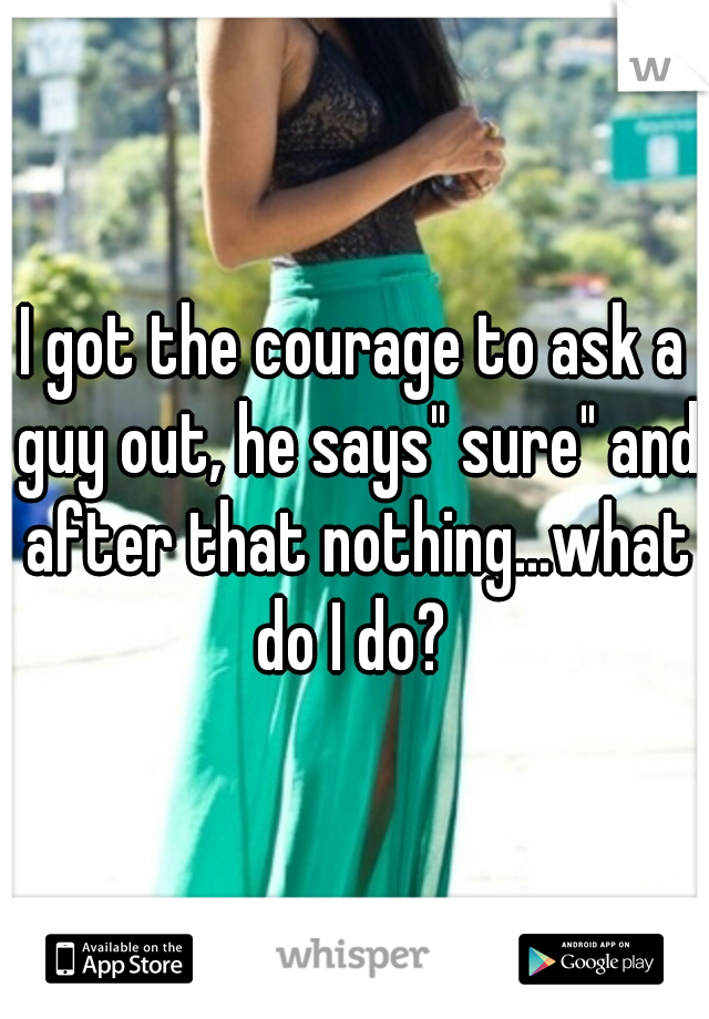 "I got the courage to ask a guy out, he says"" sure"" and after that nothing...what do I do?"