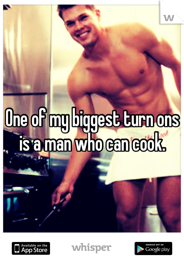 One of my biggest turn ons is a man who can cook.