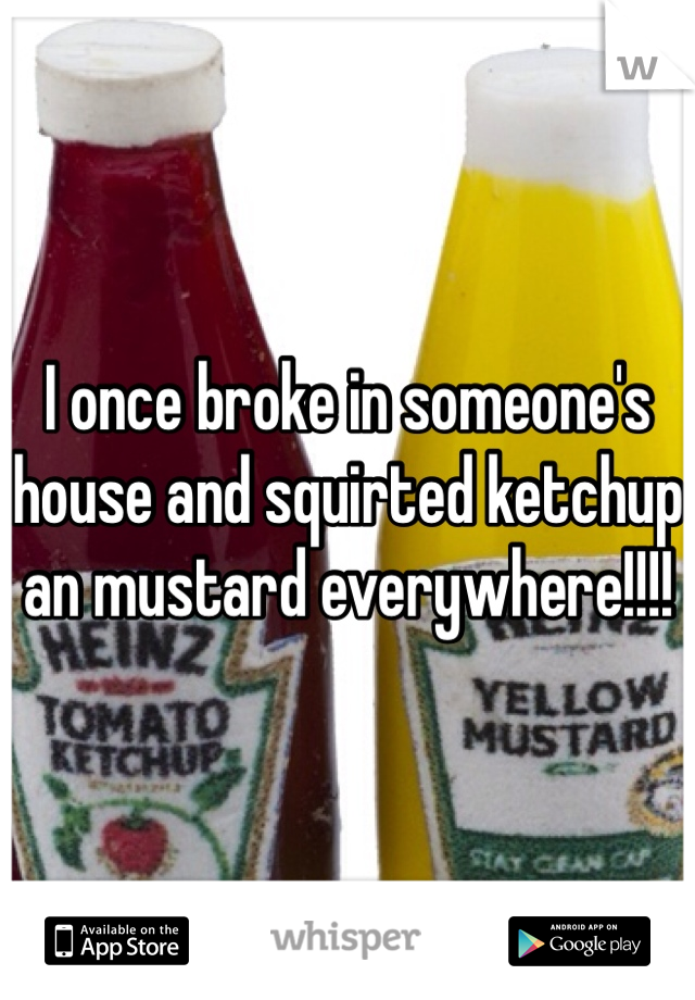 I once broke in someone's house and squirted ketchup an mustard everywhere!!!!