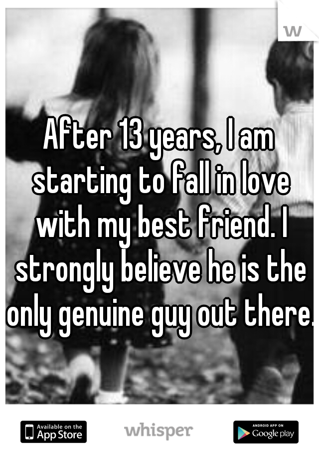 After 13 years, I am starting to fall in love with my best friend. I strongly believe he is the only genuine guy out there.