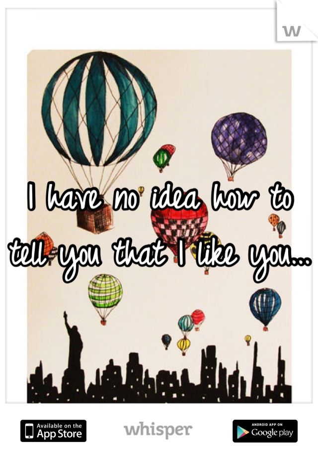 I have no idea how to tell you that I like you...