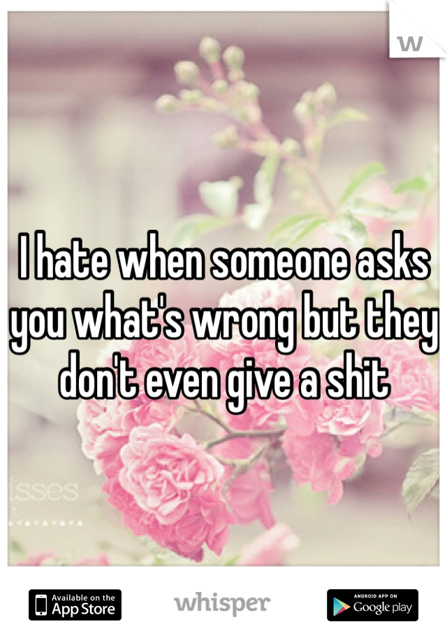 I hate when someone asks you what's wrong but they don't even give a shit