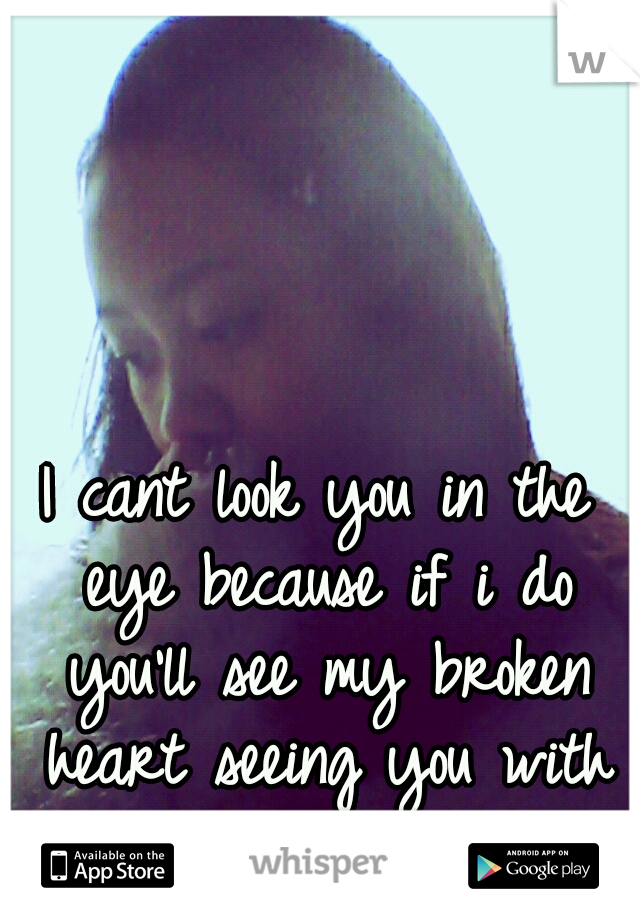 I cant look you in the eye because if i do you'll see my broken heart seeing you with her and not me.