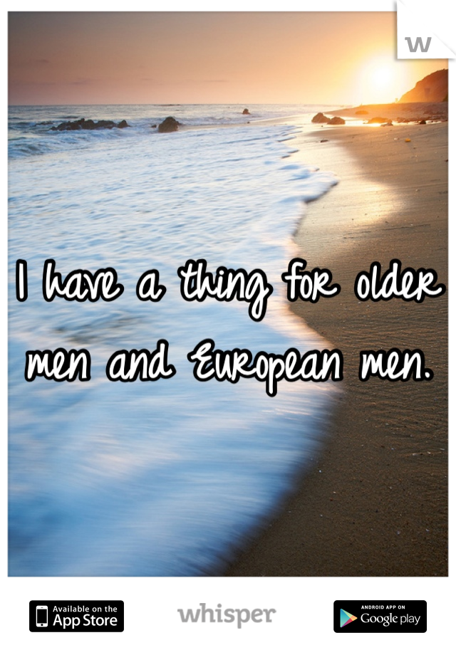 I have a thing for older men and European men.