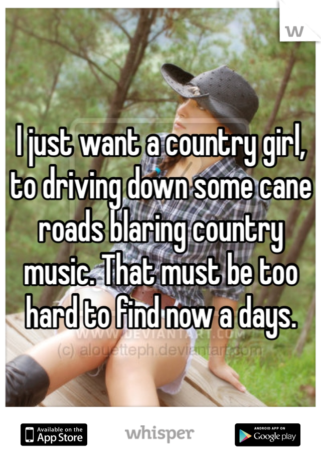 I just want a country girl, to driving down some cane roads blaring country music. That must be too hard to find now a days.
