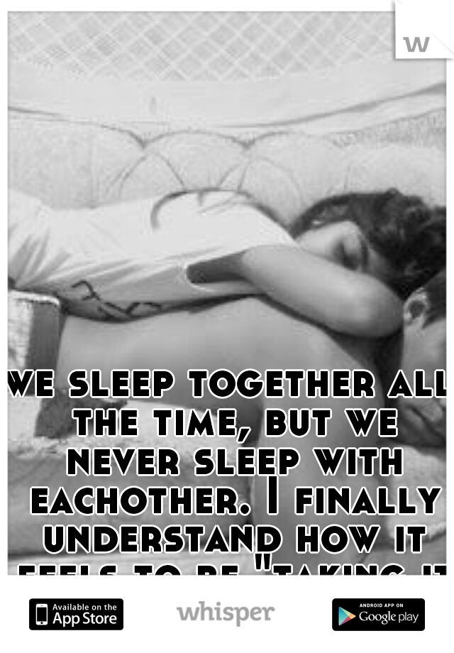 "we sleep together all the time, but we never sleep with eachother. I finally understand how it feels to be ""taking it slow"""