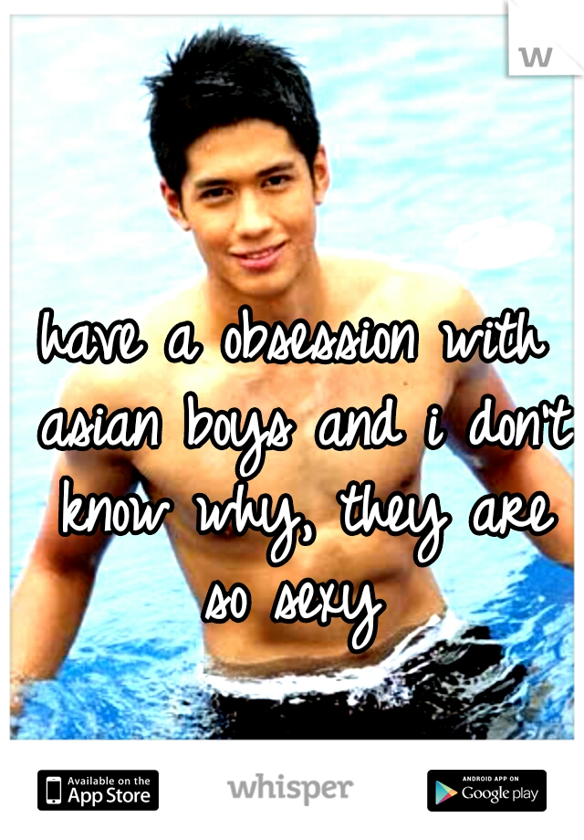 have a obsession with asian boys and i don't know why, they are so sexy
