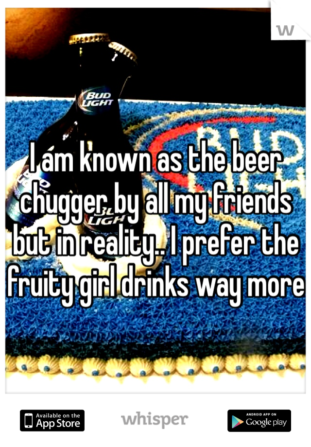 I am known as the beer chugger by all my friends but in reality.. I prefer the fruity girl drinks way more