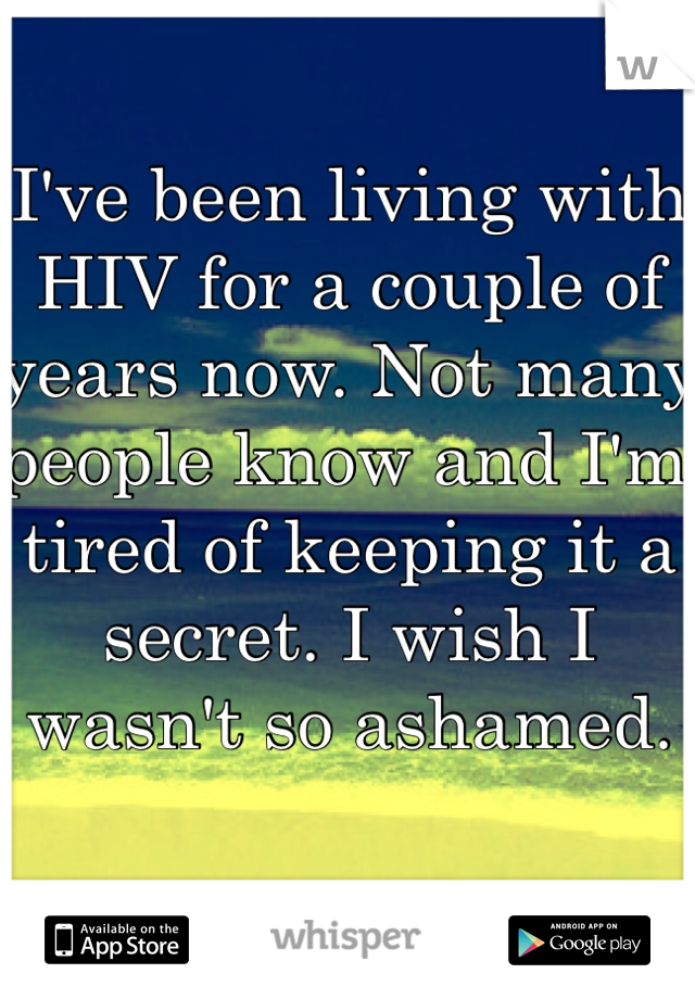 I've been living with HIV for a couple of years now. Not many people know and I'm tired of keeping it a secret. I wish I wasn't so ashamed.