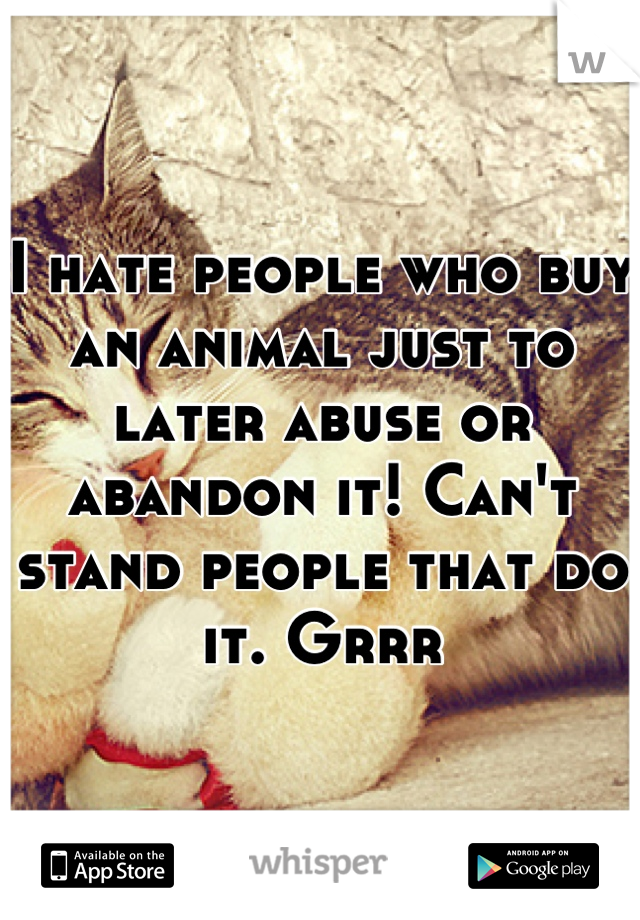 I hate people who buy an animal just to later abuse or abandon it! Can't stand people that do it. Grrr