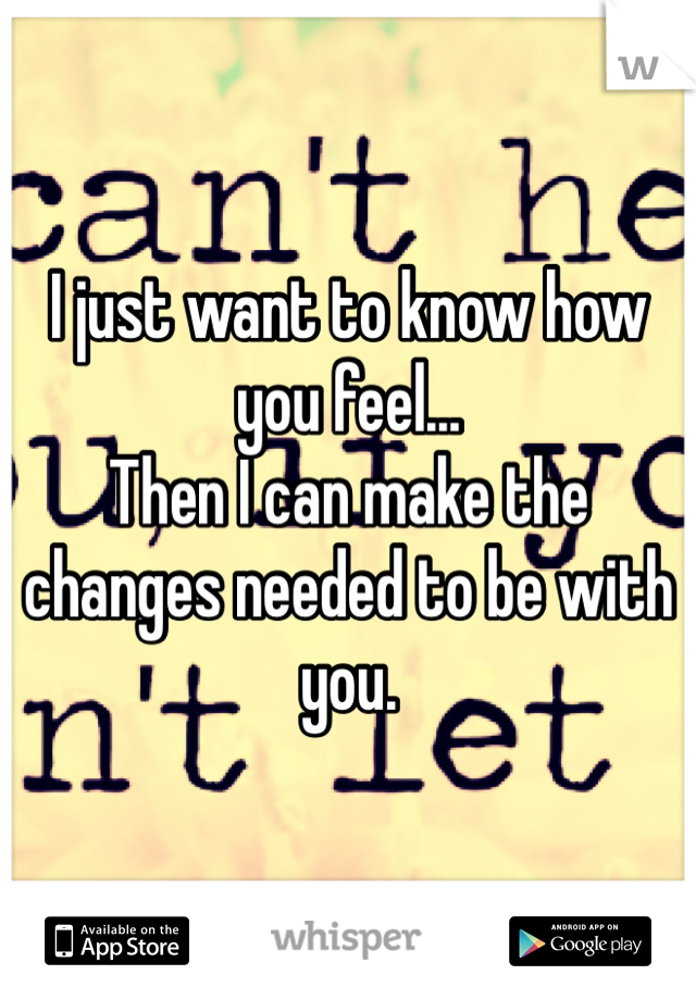 I just want to know how you feel... Then I can make the changes needed to be with you.