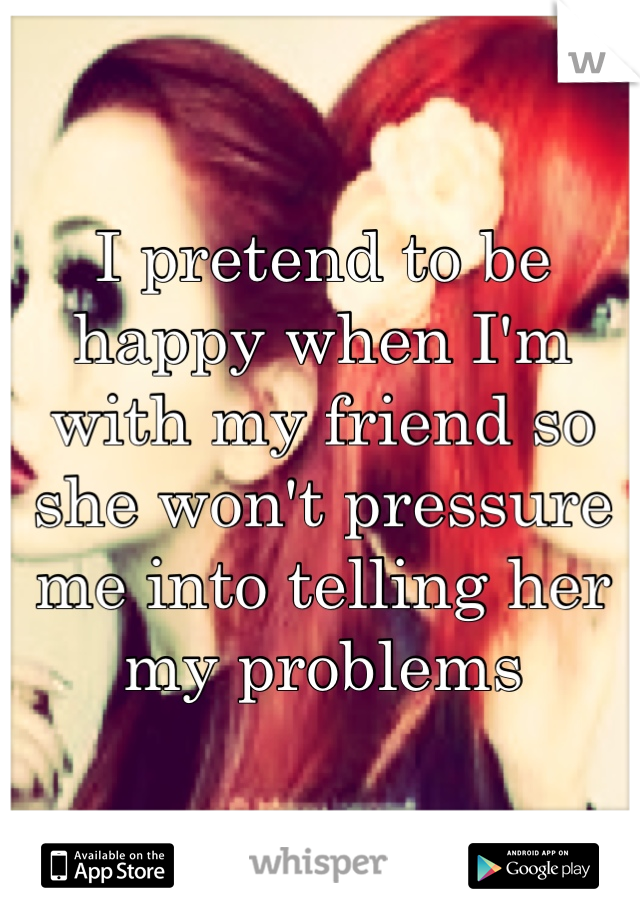 I pretend to be happy when I'm with my friend so she won't pressure me into telling her my problems