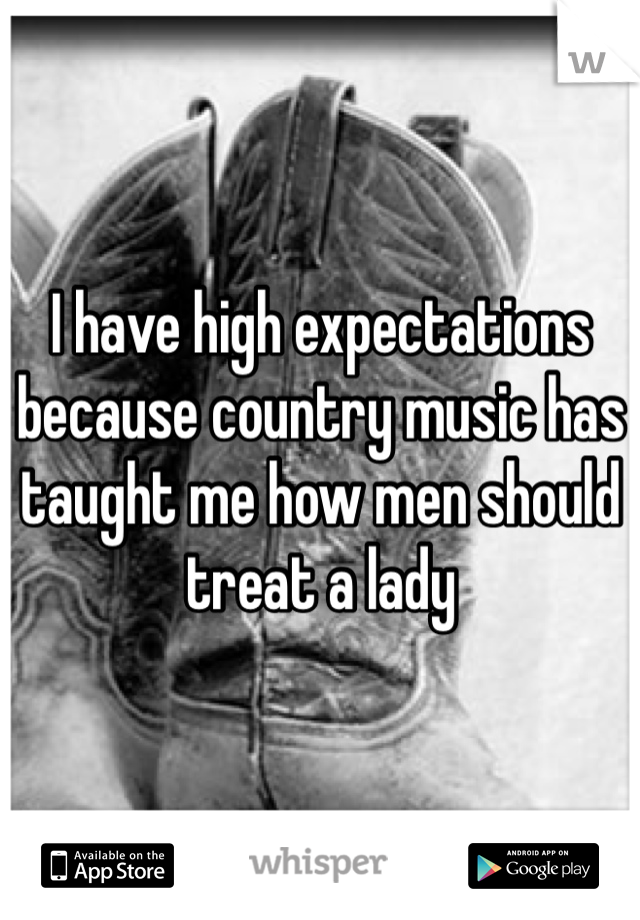 I have high expectations because country music has taught me how men should treat a lady