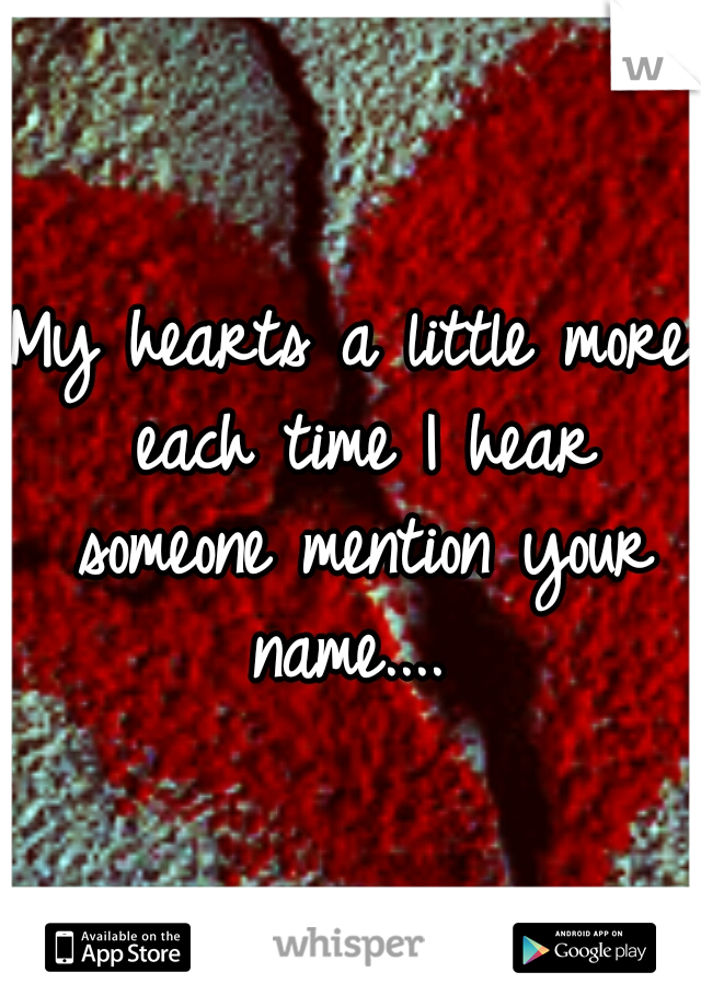 My hearts a little more each time I hear someone mention your name....