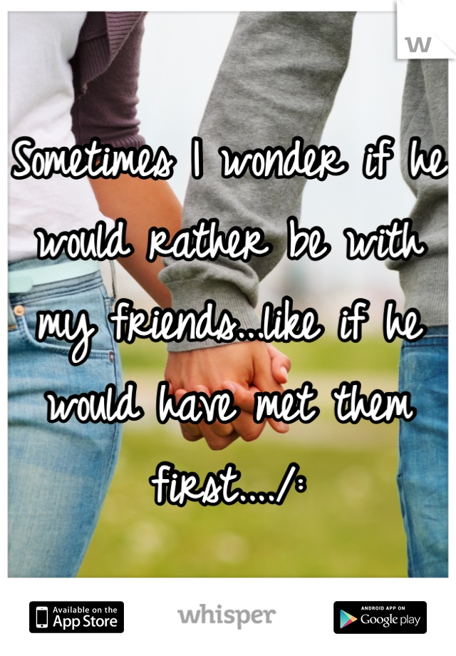 Sometimes I wonder if he would rather be with my friends...like if he would have met them first..../: