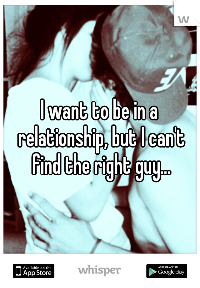 I want to be in a relationship, but I can't find the right guy...