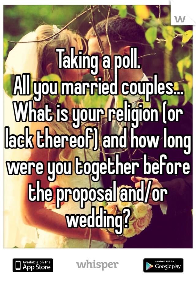 Taking a poll. All you married couples... What is your religion (or lack thereof) and how long were you together before the proposal and/or wedding?