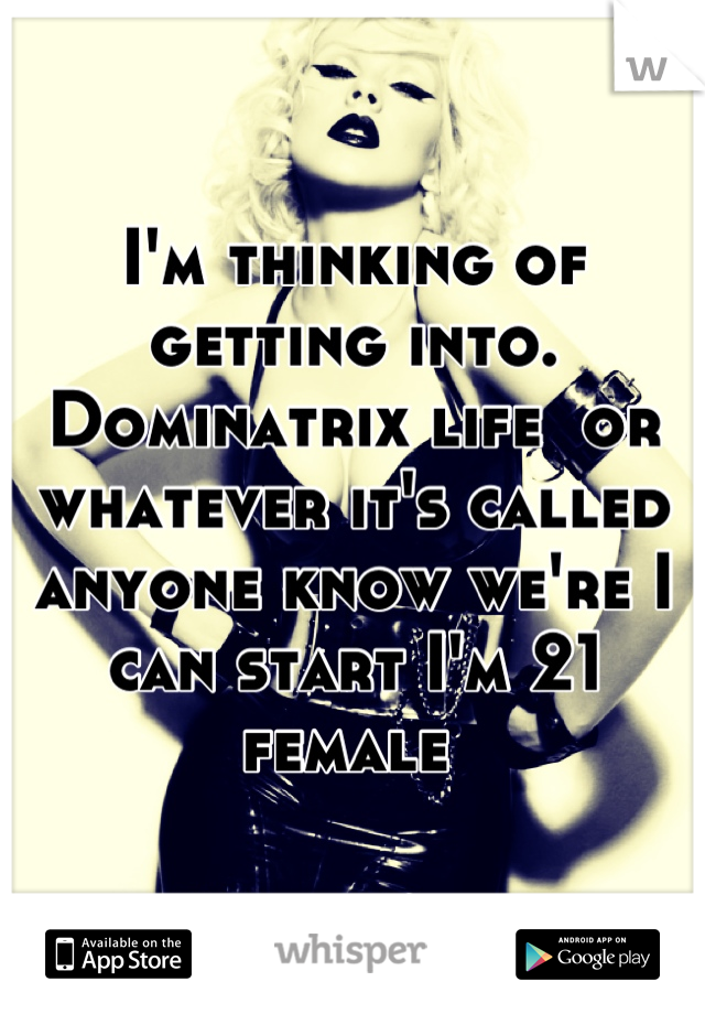 I'm thinking of getting into. Dominatrix life  or whatever it's called anyone know we're I can start I'm 21 female