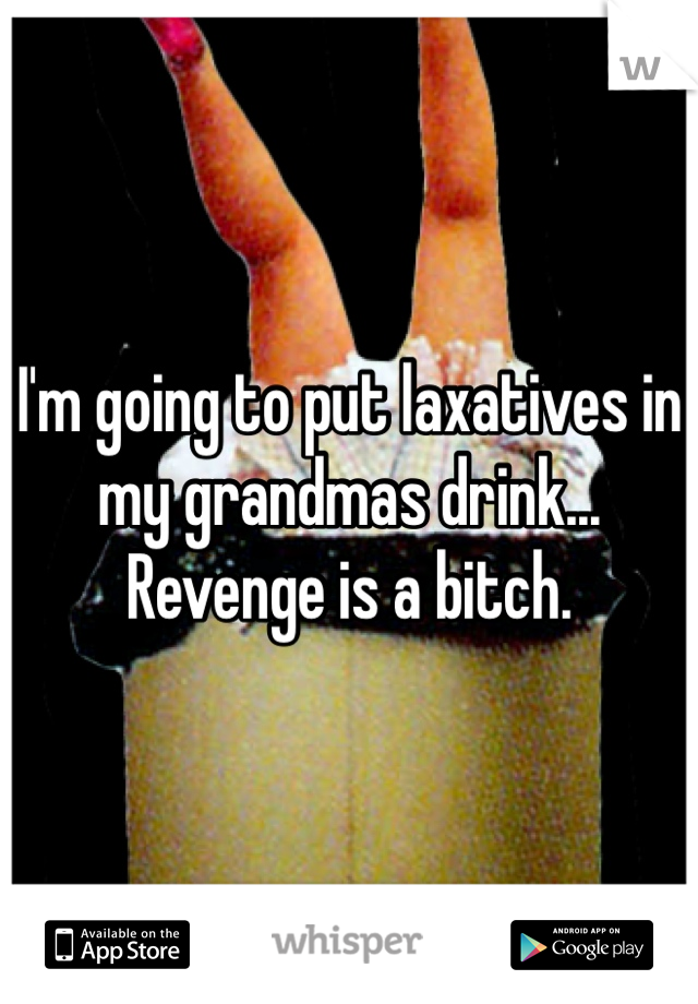 I'm going to put laxatives in my grandmas drink... Revenge is a bitch.