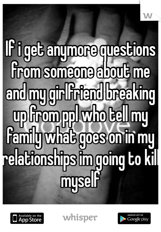 If i get anymore questions from someone about me and my girlfriend breaking up from ppl who tell my family what goes on in my relationships im going to kill myself