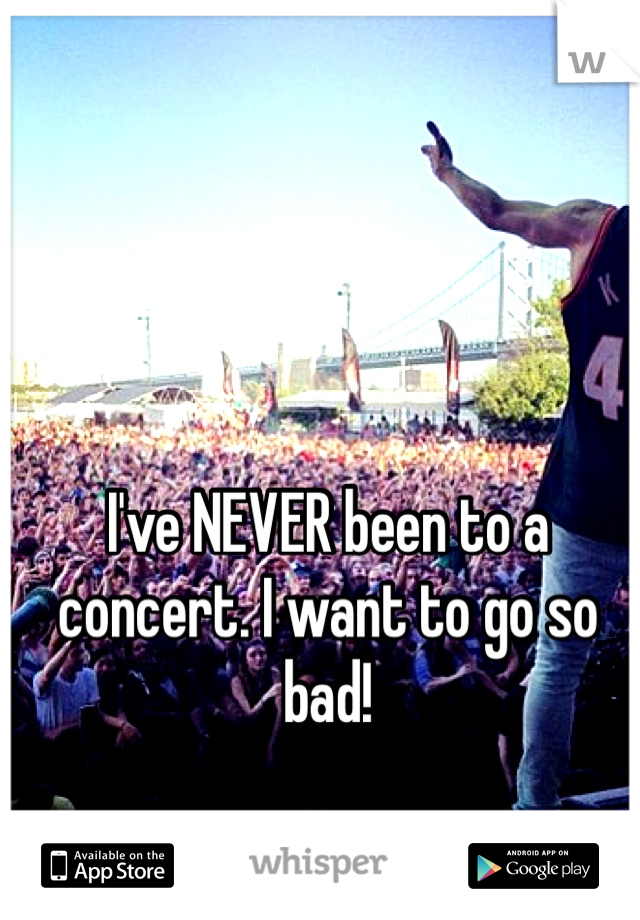 I've NEVER been to a concert. I want to go so bad!