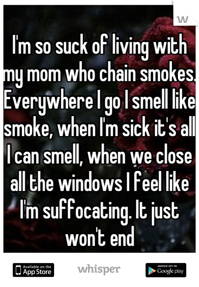 I'm so suck of living with my mom who chain smokes. Everywhere I go I smell like smoke, when I'm sick it's all I can smell, when we close all the windows I feel like I'm suffocating. It just won't end