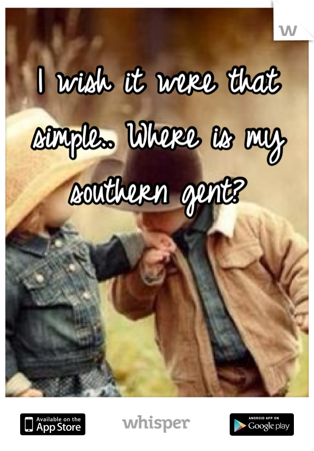 I wish it were that simple.. Where is my southern gent?