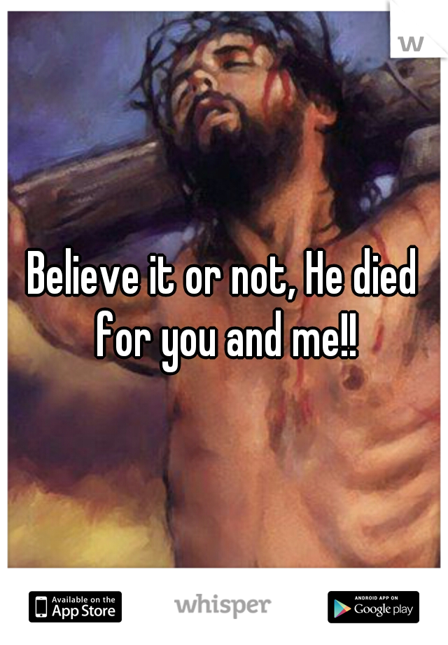 Believe it or not, He died for you and me!!