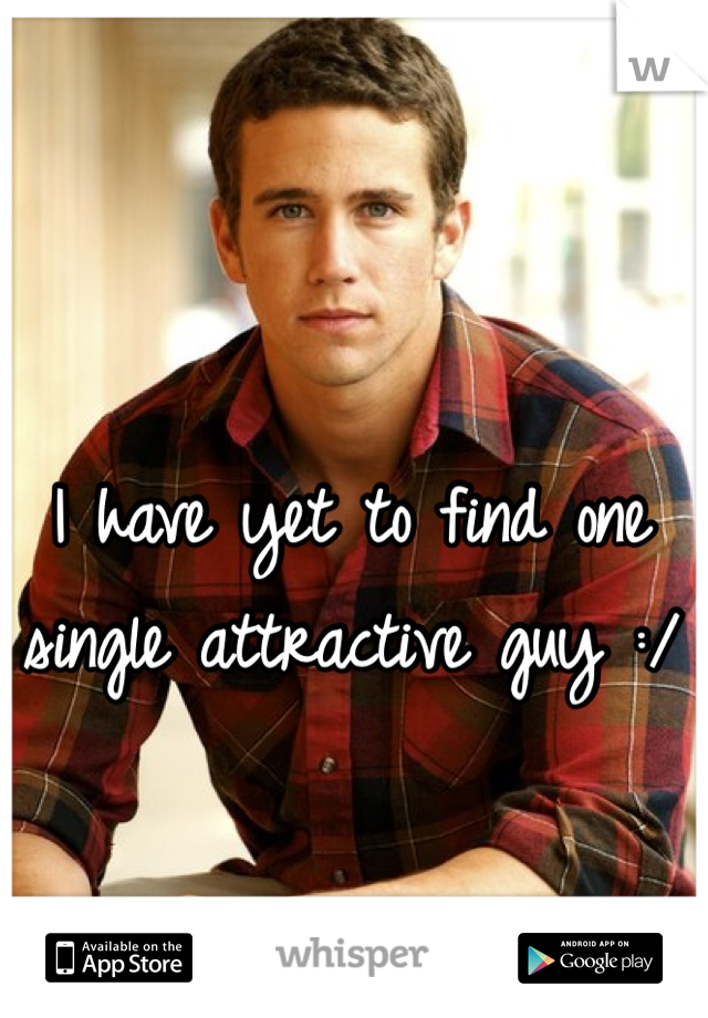 I have yet to find one single attractive guy :/