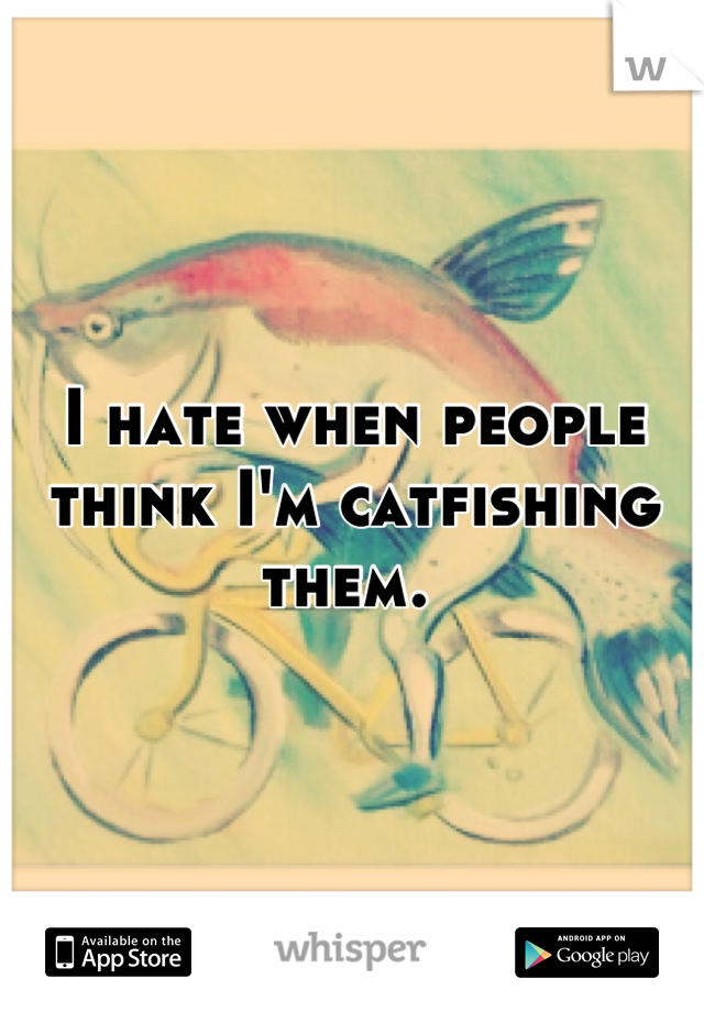 I hate when people think I'm catfishing them.