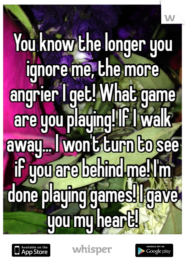 You know the longer you ignore me, the more angrier I get! What game are you playing! If I walk away... I won't turn to see if you are behind me! I'm done playing games! I gave you my heart!