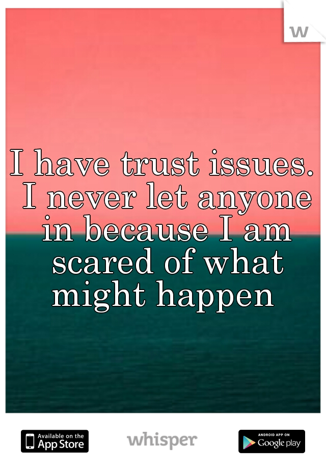 I have trust issues. I never let anyone in because I am scared of what might happen