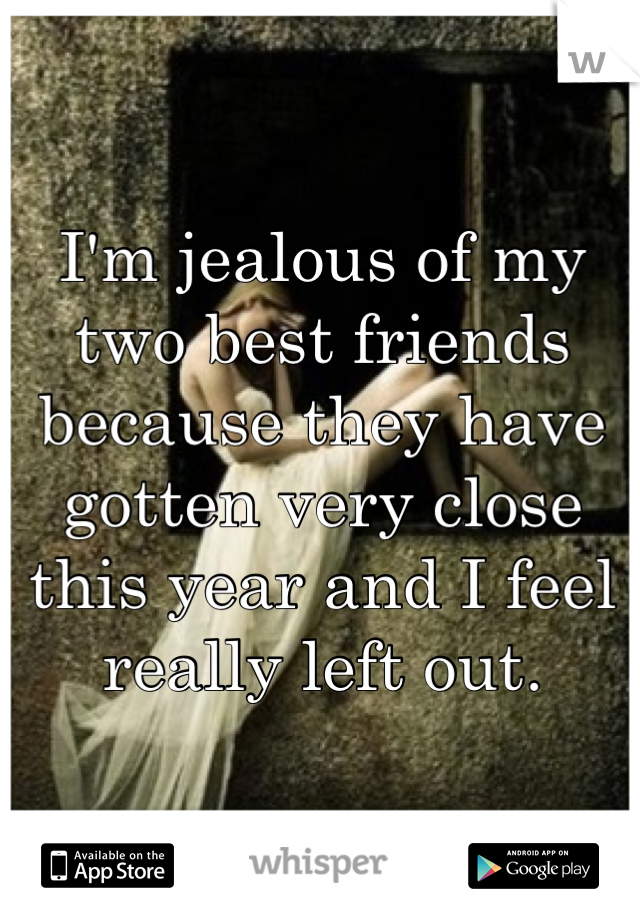 I'm jealous of my two best friends because they have gotten very close this year and I feel really left out.