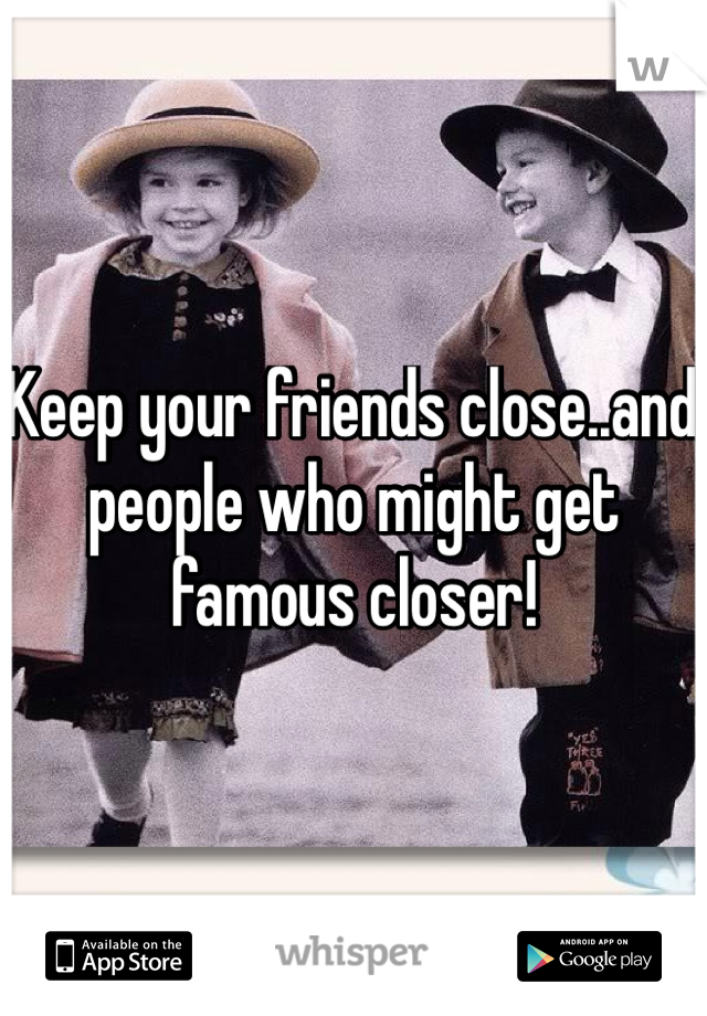 Keep your friends close..and people who might get famous closer!
