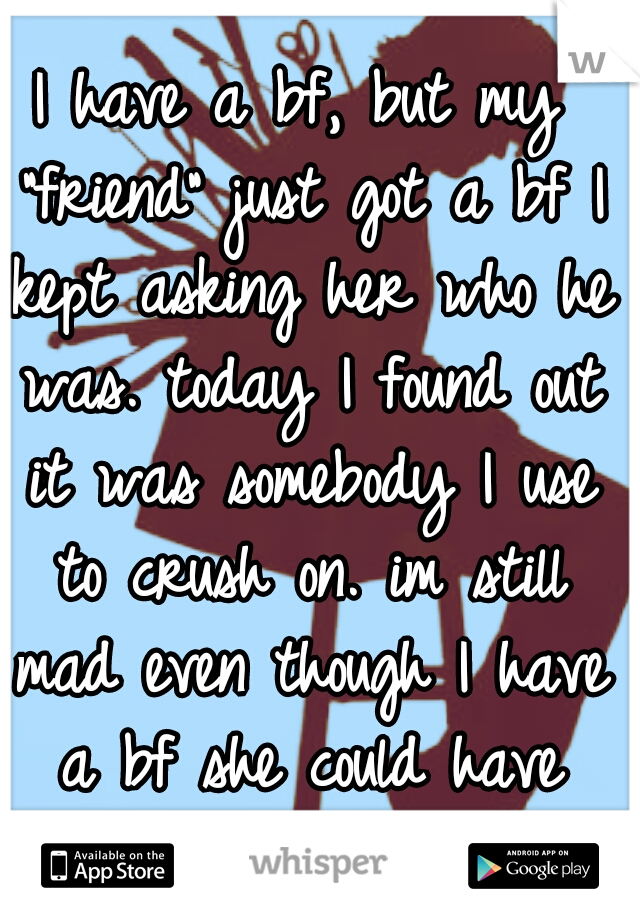 """I have a bf, but my """"friend"""" just got a bf I kept asking her who he was. today I found out it was somebody I use to crush on. im still mad even though I have a bf she could have gave me a heads up."""