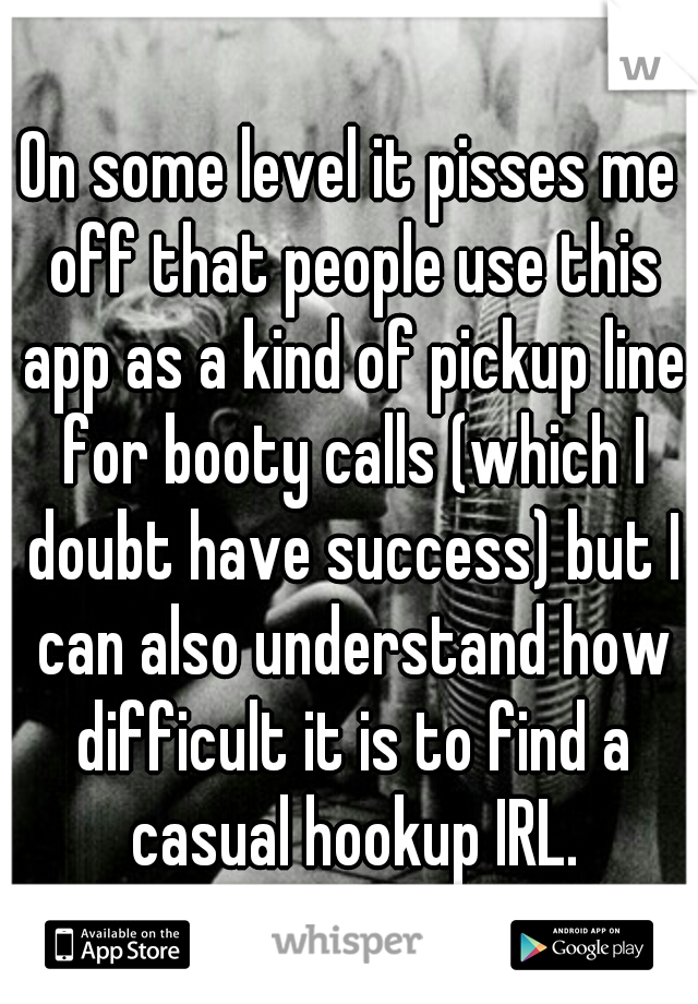 On some level it pisses me off that people use this app as a kind of pickup line for booty calls (which I doubt have success) but I can also understand how difficult it is to find a casual hookup IRL.