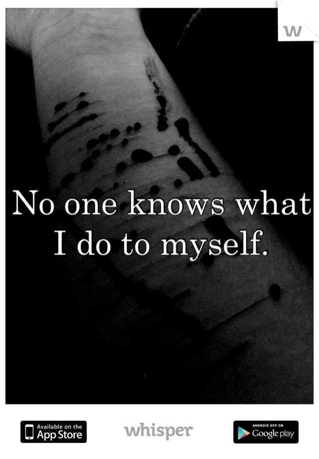 No one knows what I do to myself.