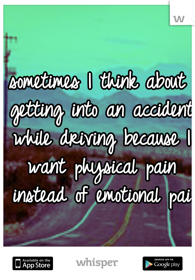 sometimes I think about getting into an accident while driving because I want physical pain instead of emotional pain