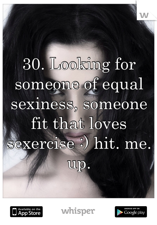 30. Looking for someone of equal sexiness, someone fit that loves sexercise :) hit. me. up.