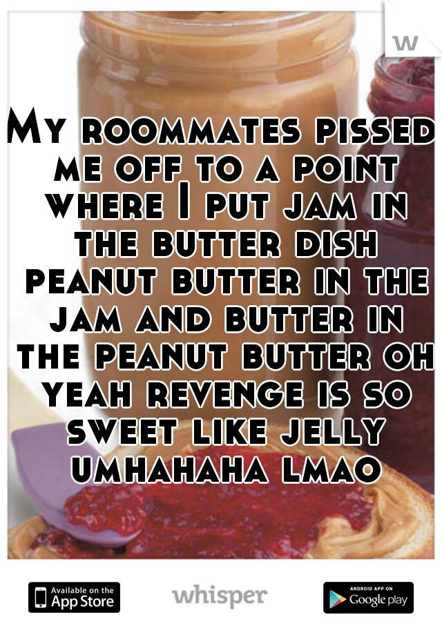 My roommates pissed me off to a point where I put jam in the butter dish peanut butter in the jam and butter in the peanut butter oh yeah revenge is so sweet like jelly umhahaha lmao