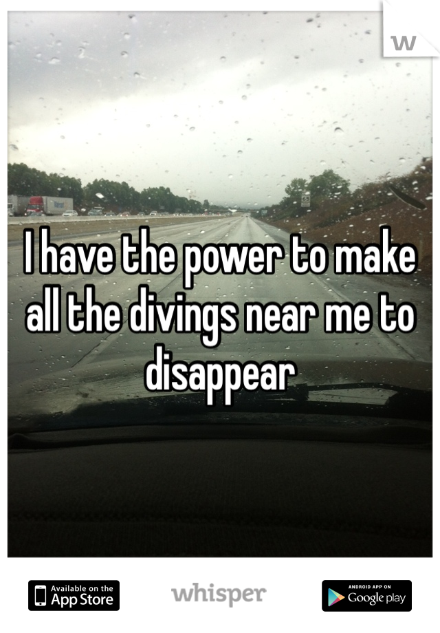 I have the power to make all the divings near me to disappear