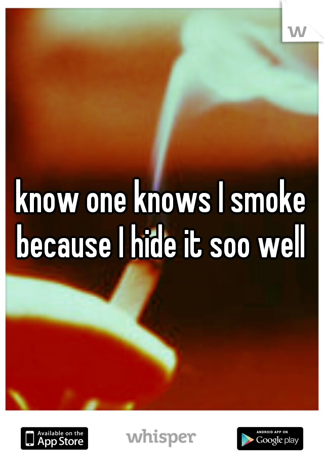 know one knows I smoke because I hide it soo well