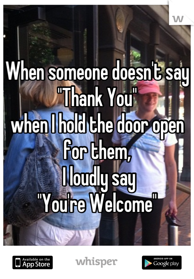 """When someone doesn't say """"Thank You""""  when I hold the door open for them,  I loudly say """"You're Welcome"""""""