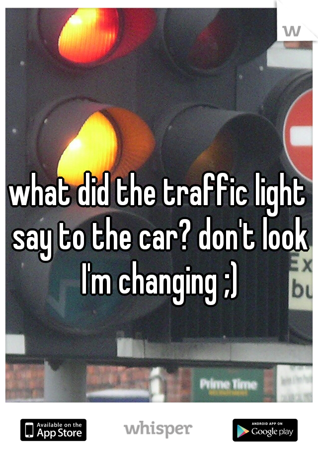what did the traffic light say to the car? don't look I'm changing ;)