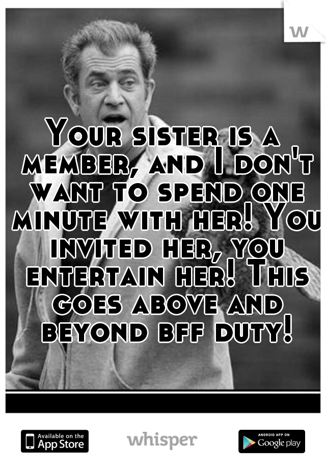 Your sister is a member, and I don't want to spend one minute with her! You invited her, you entertain her! This goes above and beyond bff duty!